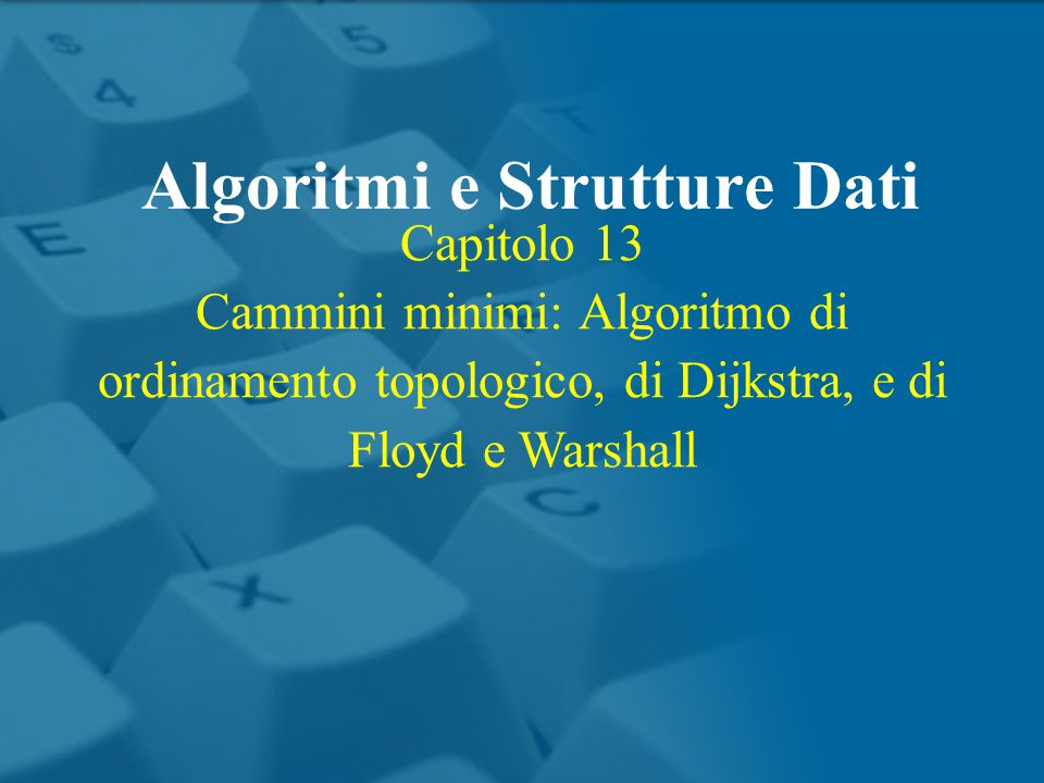 Capitolo 13 Cammini minimi: Algoritmo di ordinamento topologico, di Dijkstra, e di Floyd e Warshall Algoritmi e Strutture Dati