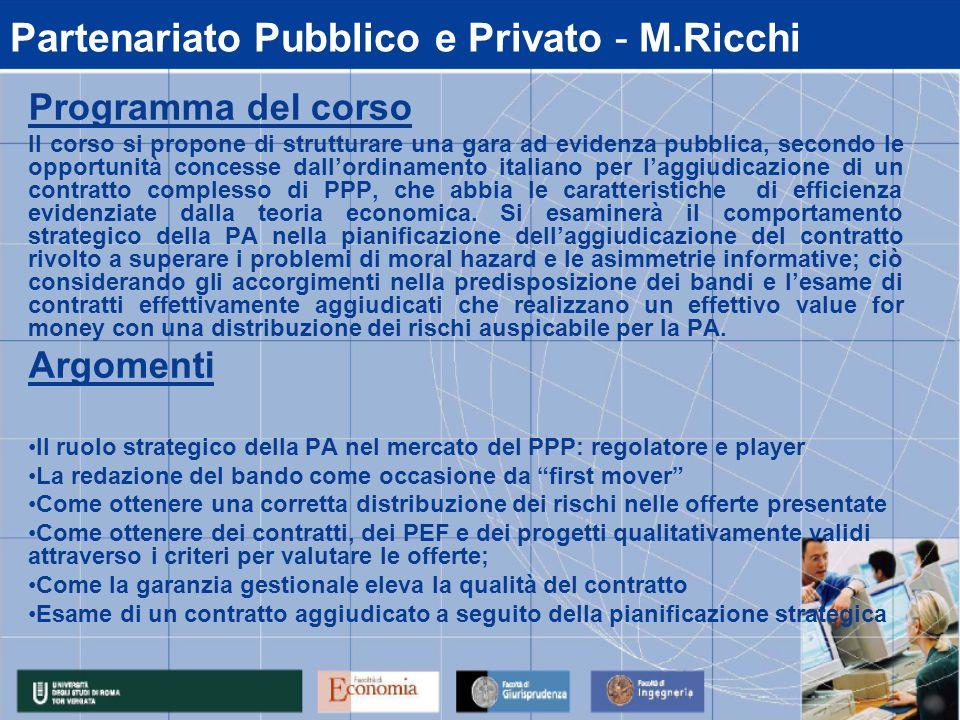 Partenariato Pubblico e Privato - M.Ricchi Programma del corso Il corso si propone di strutturare una gara ad evidenza pubblica, secondo le opportunità concesse dall'ordinamento italiano per l'aggiudicazione di un contratto complesso di PPP, che abbia le caratteristiche di efficienza evidenziate dalla teoria economica.