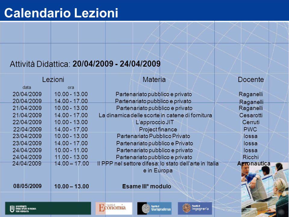 Calendario Lezioni data 20/04/2009 21/04/2009 22/04/2009 23/04/2009 24/04/2009 11.00 - 13.00Partenariato pubblico e privatoRicchi 14.00 - 17.00Partenariato pubblico e PrivatoIossa 10.00 - 11.00Partenariato pubblico e privatoIossa 10.00 - 13.00Partenariato Pubblico PrivatoIossa 14.00 - 17.00La dinamica delle scorte in catene di fornituraCesarotti 10.00 - 13.00L'approccio JITCerruti 14.00 - 17.00Partenariato pubblico e privato 10.00 - 13.00Partenariato pubblico e privatoRaganelli ora 10.00 - 13.00Partenariato pubblico e privatoRaganelli Attività Didattica: 20/04/2009 - 24/04/2009 LezioniMateriaDocente Raganelli 22/04/2009 14,00 - 17,00Project financePWC 08/05/2009 10.00 – 13.00Esame III° modulo 24/04/200914.00 – 17.00Il PPP nel settore difesa: lo stato dell'arte in Italia e in Europa Aeronautica