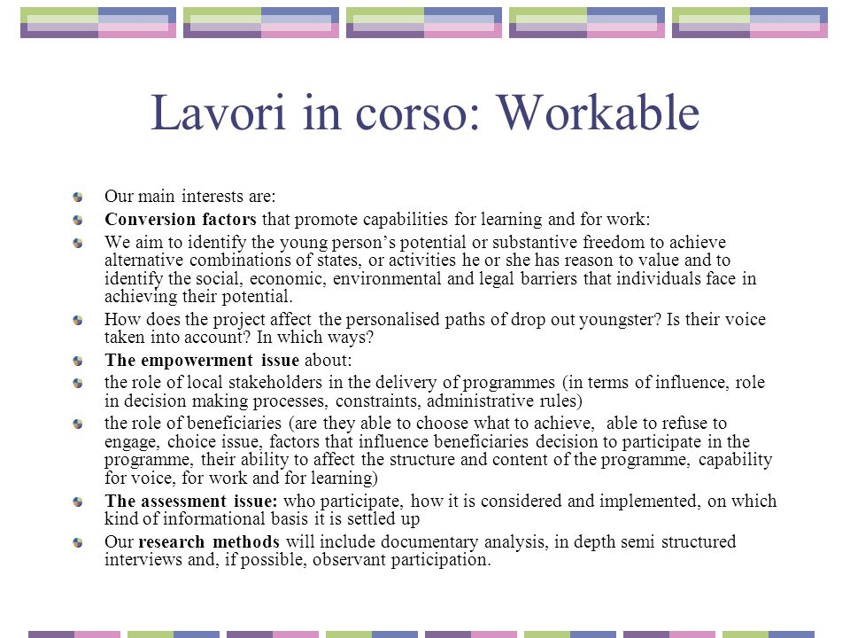 Lavori in corso: Workable Our main interests are: Conversion factors that promote capabilities for learning and for work: We aim to identify the young person's potential or substantive freedom to achieve alternative combinations of states, or activities he or she has reason to value and to identify the social, economic, environmental and legal barriers that individuals face in achieving their potential.