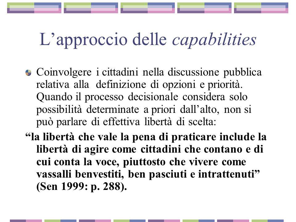 L'approccio delle capabilities Distinzione fra acquisizioni e libertà di acquisire la posizione di una persona all'interno di un assetto sociale può essere giudicata da due diverse prospettive, e cioè 1) le effettive acquisizioni e 2) la libertà di acquisire […]: le acquisizioni hanno a che fare con ciò che riusciamo a mettere in atto, e la libertà con la concreta opportunità che abbiamo di mettere in atto ciò che apprezziamo (Sen 1992: p.