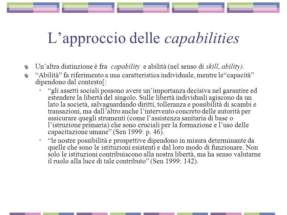 L'approccio delle capabilities: istituzioni e politiche Le capacità individuali sono ancorate alle opportunità economiche, alle libertà politiche e al potere sociale La strutturazione pubblica di opportunità sociali è di rilevanza cruciale nello sviluppo umano sia economico che sociale.