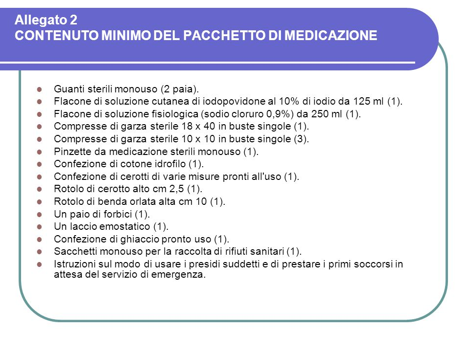 Allegato 2 CONTENUTO MINIMO DEL PACCHETTO DI MEDICAZIONE Guanti sterili monouso (2 paia). Flacone di soluzione cutanea di iodopovidone al 10% di iodio