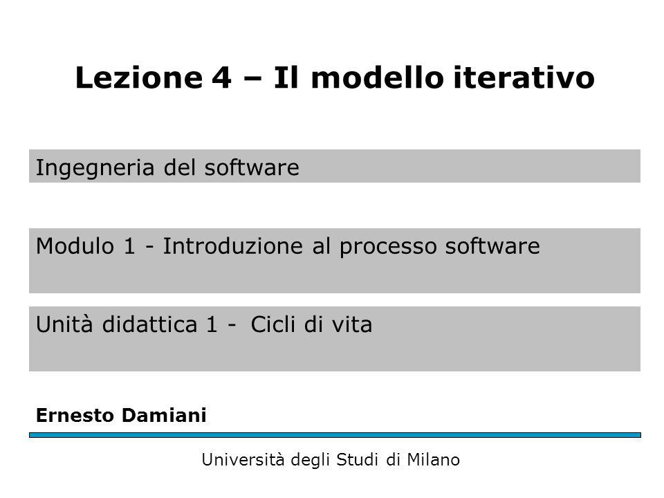 Ingegneria del software Modulo 1 - Introduzione al processo software Unità didattica 1 -Cicli di vita Ernesto Damiani Università degli Studi di Milano Lezione 4 – Il modello iterativo