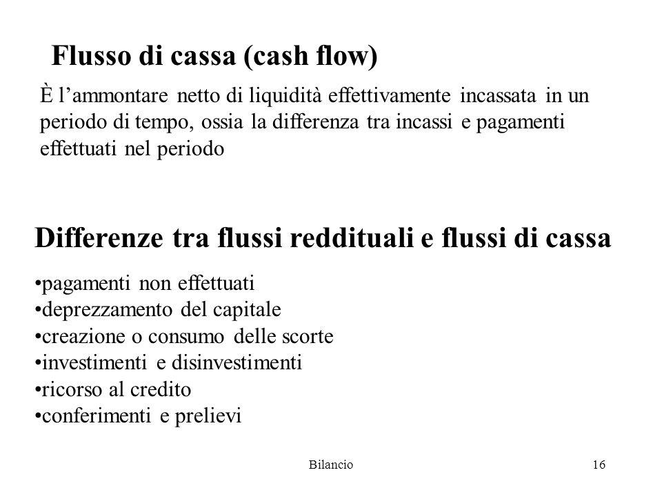 Bilancio16 Differenze tra flussi reddituali e flussi di cassa pagamenti non effettuati deprezzamento del capitale creazione o consumo delle scorte investimenti e disinvestimenti ricorso al credito conferimenti e prelievi Flusso di cassa (cash flow) È l'ammontare netto di liquidità effettivamente incassata in un periodo di tempo, ossia la differenza tra incassi e pagamenti effettuati nel periodo