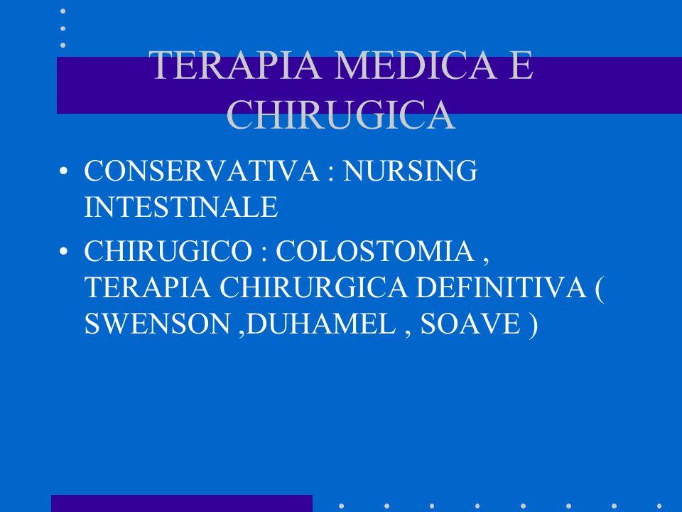 TERAPIA MEDICA E CHIRUGICA CONSERVATIVA : NURSING INTESTINALE CHIRUGICO : COLOSTOMIA, TERAPIA CHIRURGICA DEFINITIVA ( SWENSON,DUHAMEL, SOAVE )