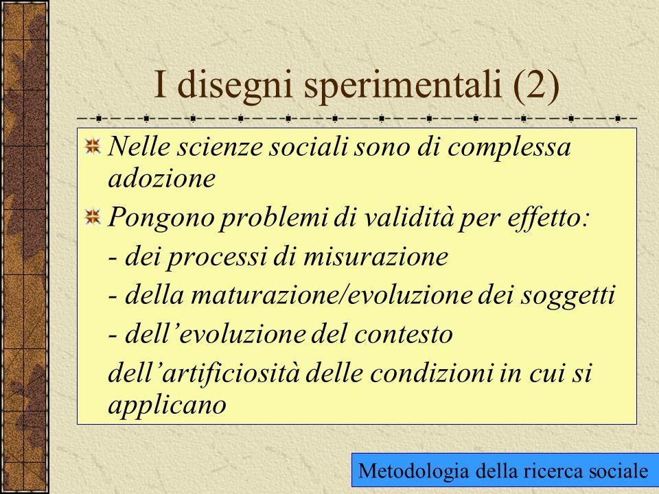 I disegni sperimentali (2) Nelle scienze sociali sono di complessa adozione Pongono problemi di validità per effetto: - dei processi di misurazione - della maturazione/evoluzione dei soggetti - dell'evoluzione del contesto dell'artificiosità delle condizioni in cui si applicano Metodologia della ricerca sociale