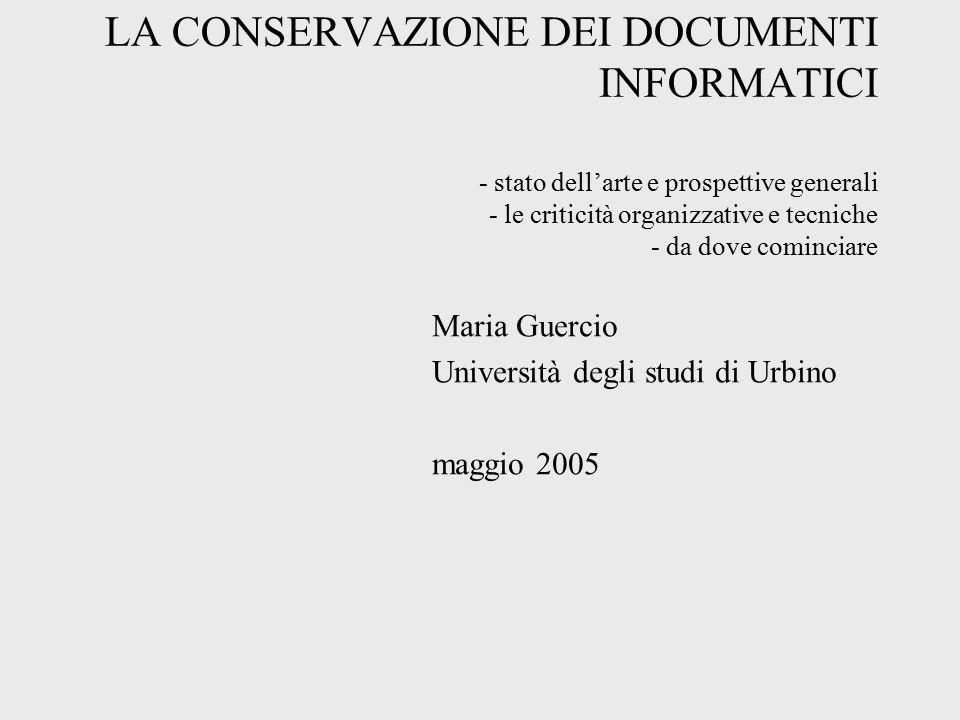 LA CONSERVAZIONE DEI DOCUMENTI INFORMATICI - stato dell'arte e prospettive generali - le criticità organizzative e tecniche - da dove cominciare Maria Guercio Università degli studi di Urbino maggio 2005