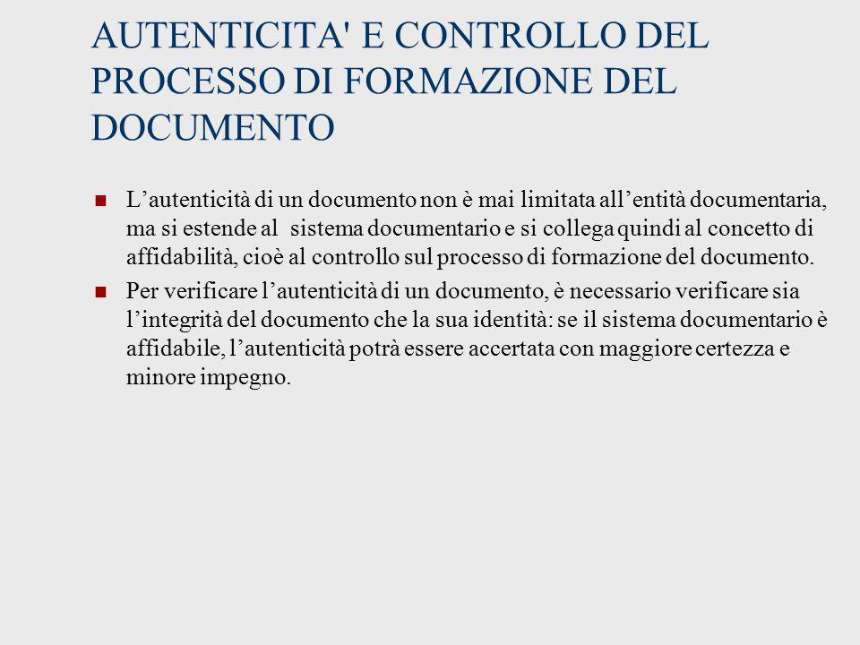 AUTENTICITA E CONTROLLO DEL PROCESSO DI FORMAZIONE DEL DOCUMENTO L'autenticità di un documento non è mai limitata all'entità documentaria, ma si estende al sistema documentario e si collega quindi al concetto di affidabilità, cioè al controllo sul processo di formazione del documento.