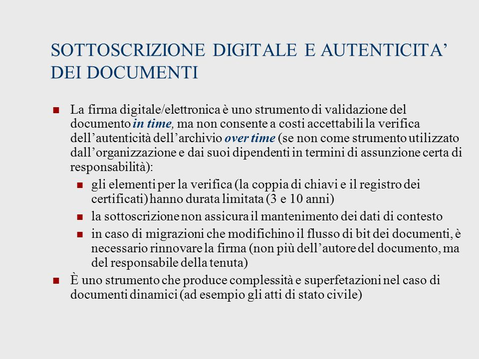 SOTTOSCRIZIONE DIGITALE E AUTENTICITA' DEI DOCUMENTI La firma digitale/elettronica è uno strumento di validazione del documento in time, ma non consente a costi accettabili la verifica dell'autenticità dell'archivio over time (se non come strumento utilizzato dall'organizzazione e dai suoi dipendenti in termini di assunzione certa di responsabilità): gli elementi per la verifica (la coppia di chiavi e il registro dei certificati) hanno durata limitata (3 e 10 anni) la sottoscrizione non assicura il mantenimento dei dati di contesto in caso di migrazioni che modifichino il flusso di bit dei documenti, è necessario rinnovare la firma (non più dell'autore del documento, ma del responsabile della tenuta) È uno strumento che produce complessità e superfetazioni nel caso di documenti dinamici (ad esempio gli atti di stato civile)