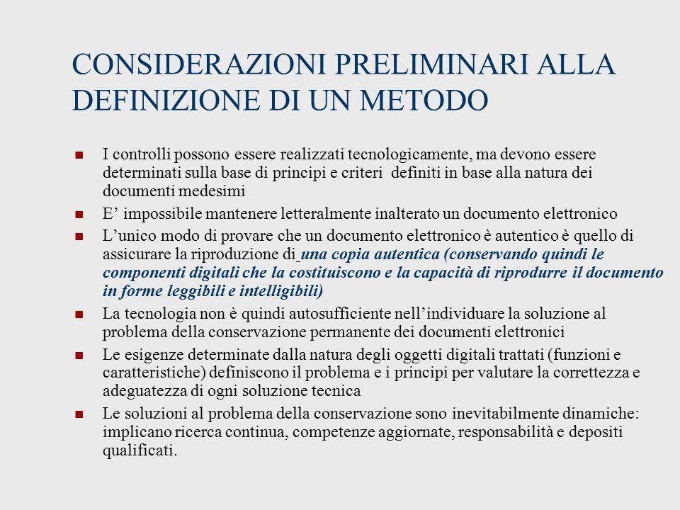 CONSIDERAZIONI PRELIMINARI ALLA DEFINIZIONE DI UN METODO I controlli possono essere realizzati tecnologicamente, ma devono essere determinati sulla base di principi e criteri definiti in base alla natura dei documenti medesimi E' impossibile mantenere letteralmente inalterato un documento elettronico L'unico modo di provare che un documento elettronico è autentico è quello di assicurare la riproduzione di una copia autentica (conservando quindi le componenti digitali che la costituiscono e la capacità di riprodurre il documento in forme leggibili e intelligibili) La tecnologia non è quindi autosufficiente nell'individuare la soluzione al problema della conservazione permanente dei documenti elettronici Le esigenze determinate dalla natura degli oggetti digitali trattati (funzioni e caratteristiche) definiscono il problema e i principi per valutare la correttezza e adeguatezza di ogni soluzione tecnica Le soluzioni al problema della conservazione sono inevitabilmente dinamiche: implicano ricerca continua, competenze aggiornate, responsabilità e depositi qualificati.