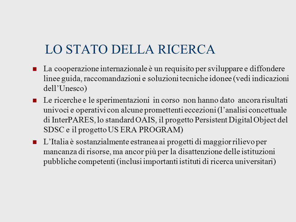 LO STATO DELLA RICERCA La cooperazione internazionale è un requisito per sviluppare e diffondere linee guida, raccomandazioni e soluzioni tecniche idonee (vedi indicazioni dell'Unesco) Le ricerche e le sperimentazioni in corso non hanno dato ancora risultati univoci e operativi con alcune promettenti eccezioni (l'analisi concettuale di InterPARES, lo standard OAIS, il progetto Persistent Digital Object del SDSC e il progetto US ERA PROGRAM) L'Italia è sostanzialmente estranea ai progetti di maggior rilievo per mancanza di risorse, ma ancor più per la disattenzione delle istituzioni pubbliche competenti (inclusi importanti istituti di ricerca universitari)