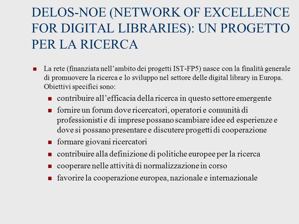 DELOS-NOE (NETWORK OF EXCELLENCE FOR DIGITAL LIBRARIES): UN PROGETTO PER LA RICERCA La rete (finanziata nell'ambito dei progetti IST-FP5) nasce con la finalità generale di promuovere la ricerca e lo sviluppo nel settore delle digital library in Europa.