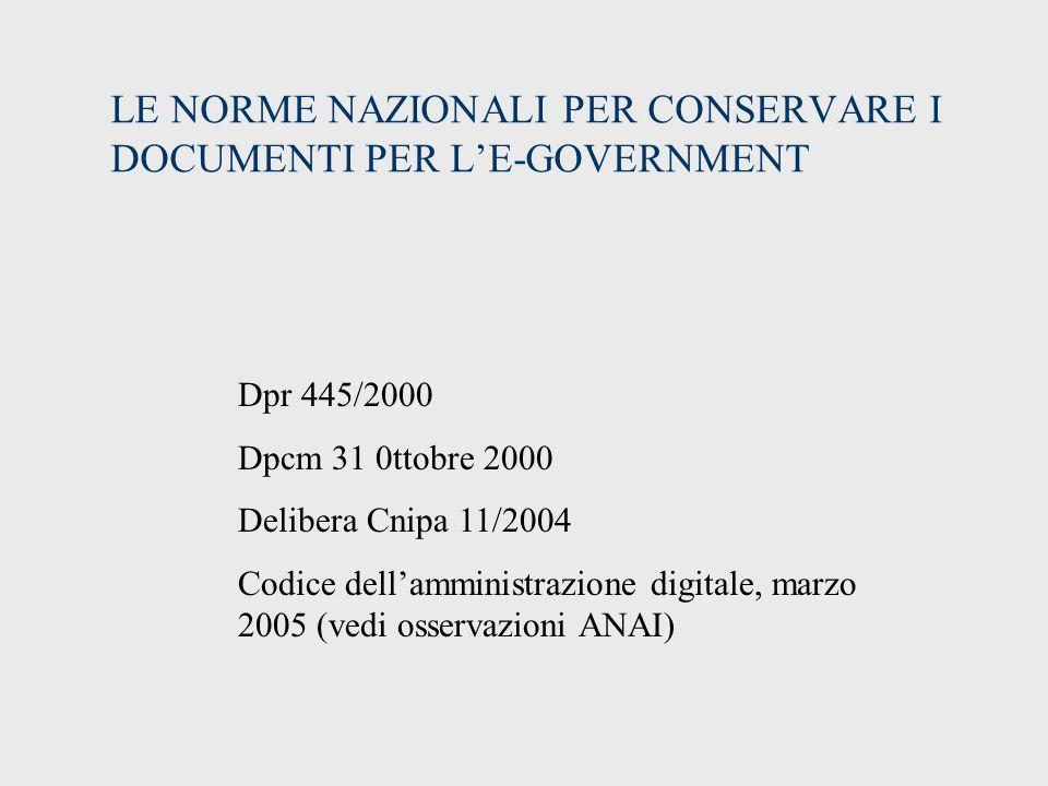 LE NORME NAZIONALI PER CONSERVARE I DOCUMENTI PER L'E-GOVERNMENT Dpr 445/2000 Dpcm 31 0ttobre 2000 Delibera Cnipa 11/2004 Codice dell'amministrazione digitale, marzo 2005 (vedi osservazioni ANAI)