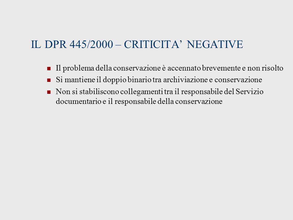 IL DPR 445/2000 – CRITICITA' NEGATIVE Il problema della conservazione è accennato brevemente e non risolto Si mantiene il doppio binario tra archiviazione e conservazione Non si stabiliscono collegamenti tra il responsabile del Servizio documentario e il responsabile della conservazione
