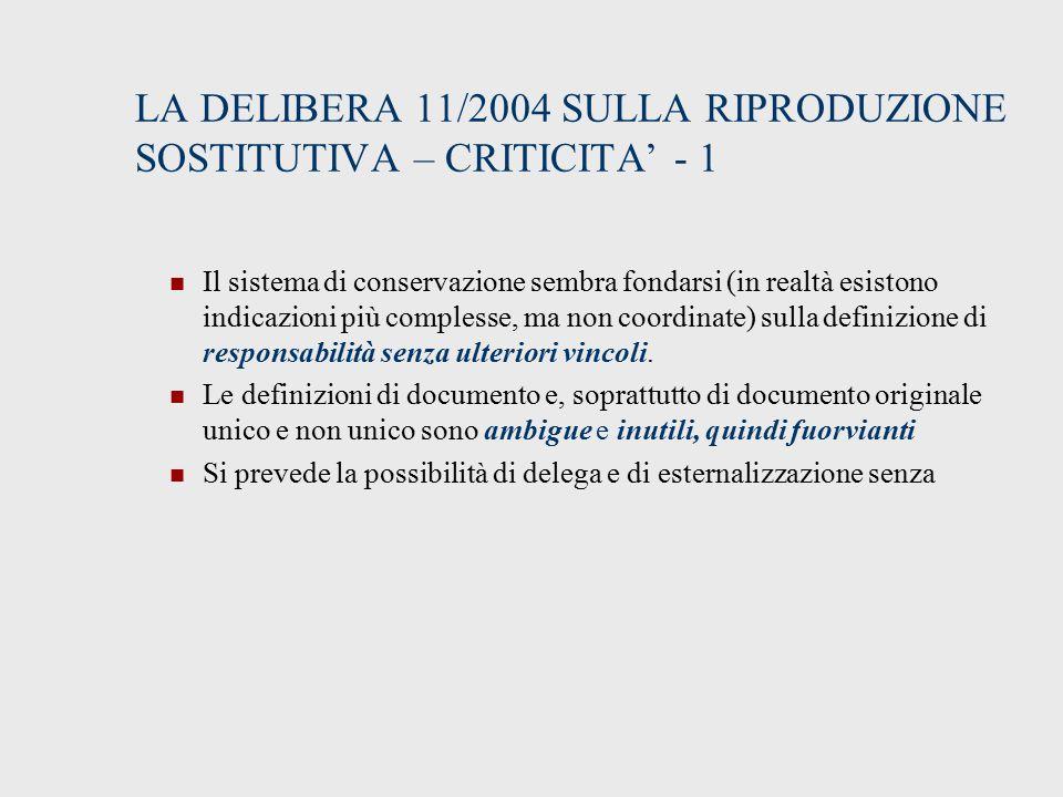 LA DELIBERA 11/2004 SULLA RIPRODUZIONE SOSTITUTIVA – CRITICITA' - 1 Il sistema di conservazione sembra fondarsi (in realtà esistono indicazioni più complesse, ma non coordinate) sulla definizione di responsabilità senza ulteriori vincoli.