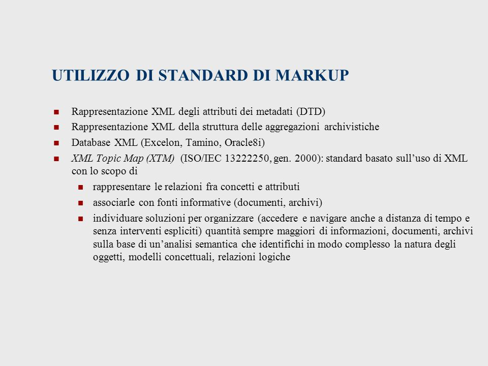 UTILIZZO DI STANDARD DI MARKUP Rappresentazione XML degli attributi dei metadati (DTD) Rappresentazione XML della struttura delle aggregazioni archivistiche Database XML (Excelon, Tamino, Oracle8i) XML Topic Map (XTM) (ISO/IEC 13222250, gen.