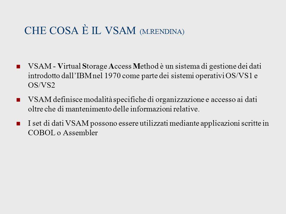 CHE COSA È IL VSAM (M.RENDINA) VSAM - Virtual Storage Access Method è un sistema di gestione dei dati introdotto dall'IBM nel 1970 come parte dei sistemi operativi OS/VS1 e OS/VS2 VSAM definisce modalità specifiche di organizzazione e accesso ai dati oltre che di mantenimento delle informazioni relative.