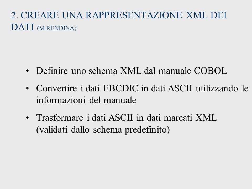 2. CREARE UNA RAPPRESENTAZIONE XML DEI DATI (M.RENDINA) Definire uno schema XML dal manuale COBOL Convertire i dati EBCDIC in dati ASCII utilizzando l