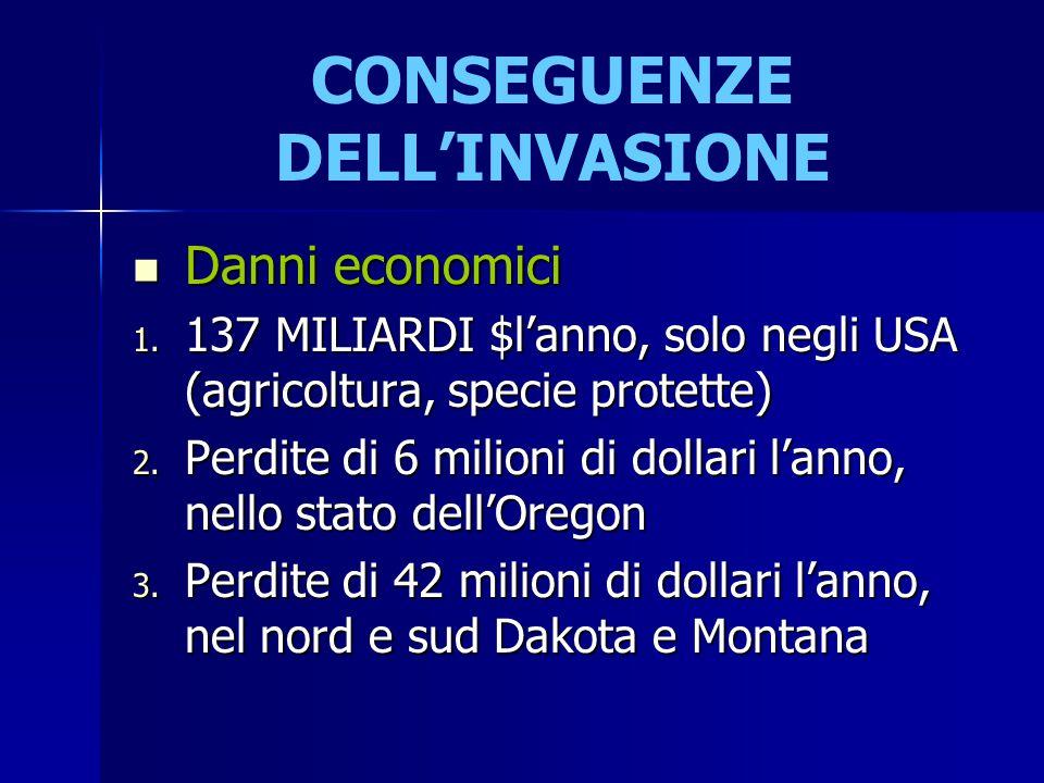 CONSEGUENZE DELL'INVASIONE Danni economici Danni economici 1. 137 MILIARDI $l'anno, solo negli USA (agricoltura, specie protette) 2. Perdite di 6 mili