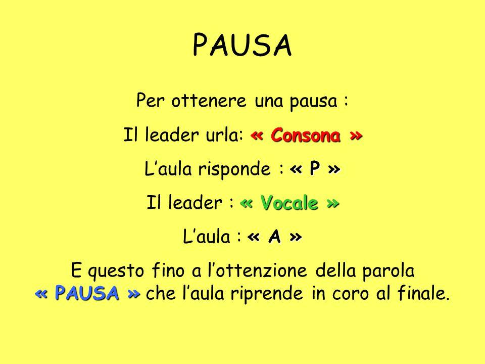 PAUSA Per ottenere una pausa : « Consona » Il leader urla: « Consona » « P » L'aula risponde : « P » « Vocale » Il leader : « Vocale » « A » L'aula : « A » « PAUSA » E questo fino a l'ottenzione della parola « PAUSA » che l'aula riprende in coro al finale.