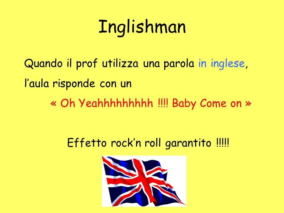 Inglishman Quando il prof utilizza una parola in inglese, l'aula risponde con un « Oh Yeahhhhhhhhh !!!! Baby Come on » Effetto rock'n roll garantito !