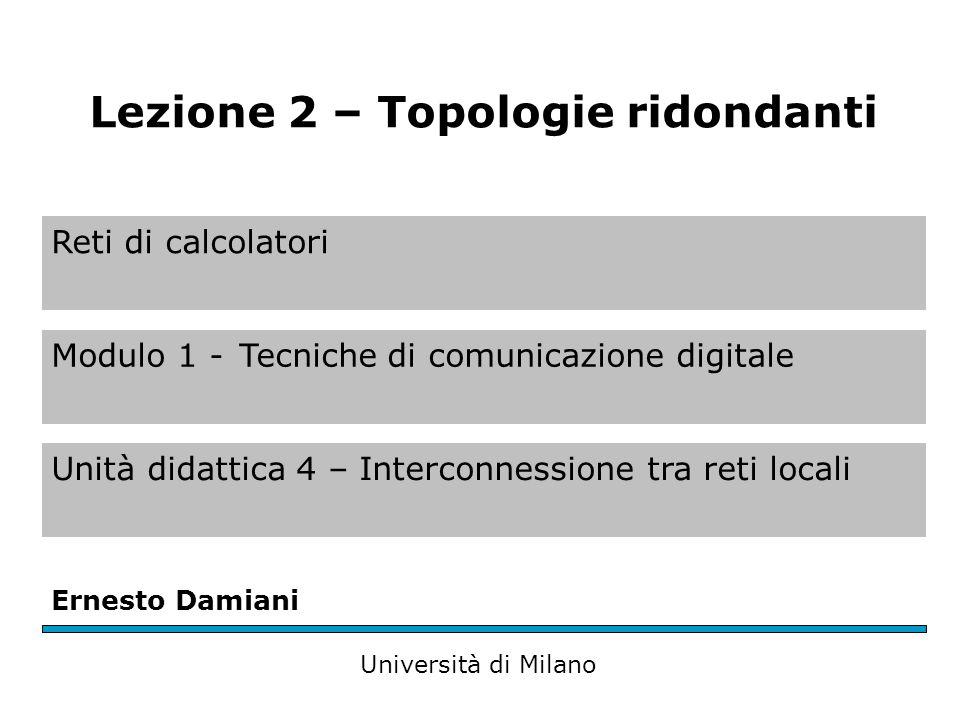 Reti di calcolatori Modulo 1 -Tecniche di comunicazione digitale Unità didattica 4 – Interconnessione tra reti locali Ernesto Damiani Università di Milano Lezione 2 – Topologie ridondanti