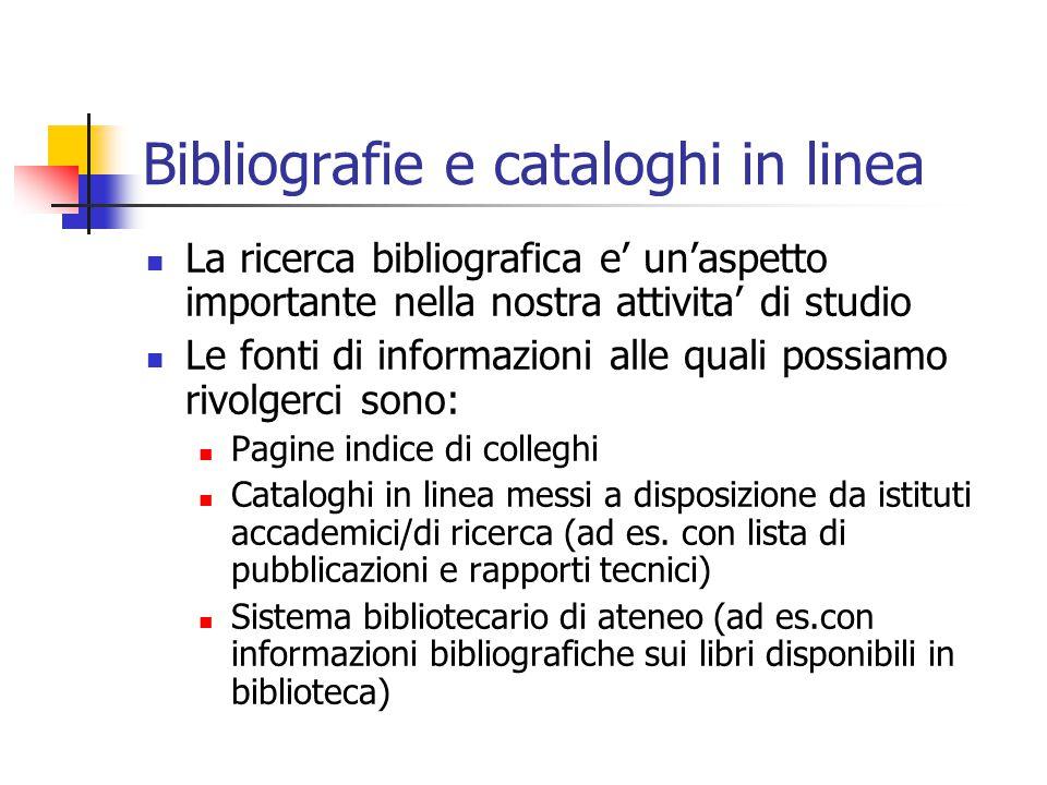 Bibliografie e cataloghi in linea La ricerca bibliografica e' un'aspetto importante nella nostra attivita' di studio Le fonti di informazioni alle quali possiamo rivolgerci sono: Pagine indice di colleghi Cataloghi in linea messi a disposizione da istituti accademici/di ricerca (ad es.