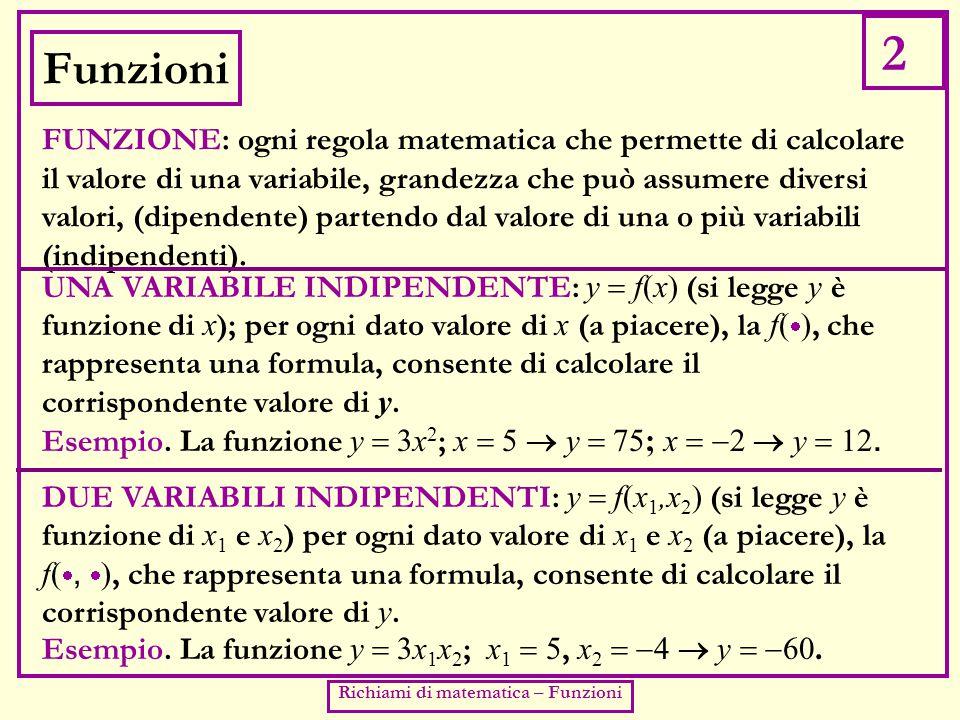 2 Richiami di matematica – Funzioni Funzioni FUNZIONE: ogni regola matematica che permette di calcolare il valore di una variabile, grandezza che può assumere diversi valori, (dipendente) partendo dal valore di una o più variabili (indipendenti).