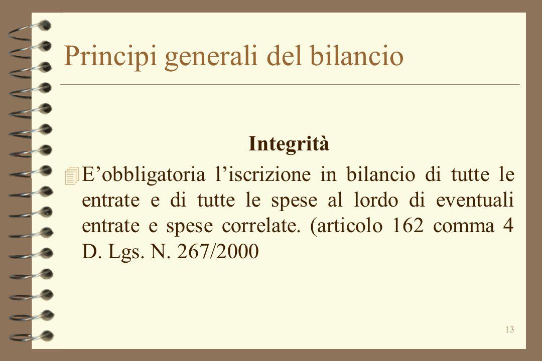 13 Principi generali del bilancio Integrità 4 E'obbligatoria l'iscrizione in bilancio di tutte le entrate e di tutte le spese al lordo di eventuali en