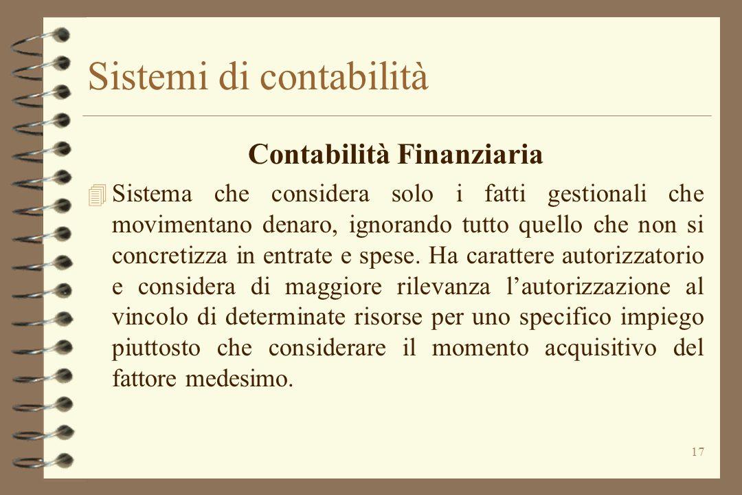 17 Sistemi di contabilità Contabilità Finanziaria 4 Sistema che considera solo i fatti gestionali che movimentano denaro, ignorando tutto quello che n