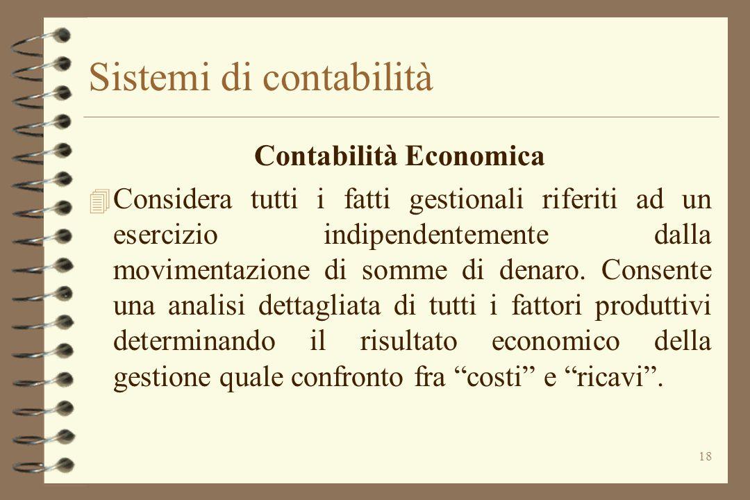 18 Sistemi di contabilità Contabilità Economica 4 Considera tutti i fatti gestionali riferiti ad un esercizio indipendentemente dalla movimentazione d