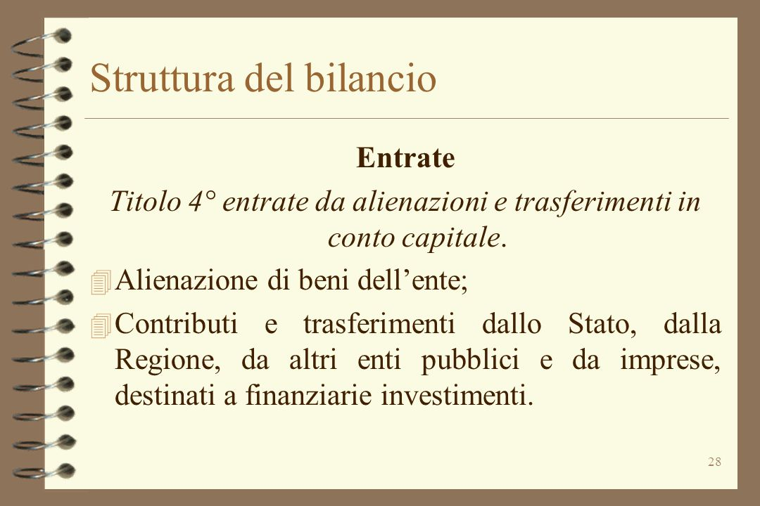 28 Struttura del bilancio Entrate Titolo 4° entrate da alienazioni e trasferimenti in conto capitale. 4 Alienazione di beni dell'ente; 4 Contributi e