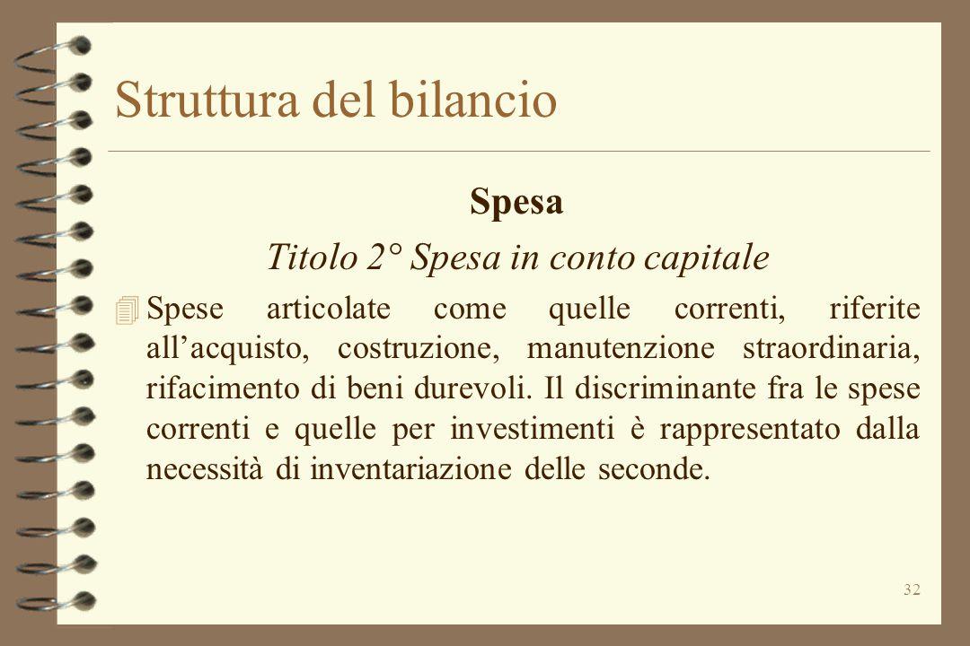 32 Struttura del bilancio Spesa Titolo 2° Spesa in conto capitale 4 Spese articolate come quelle correnti, riferite all'acquisto, costruzione, manuten