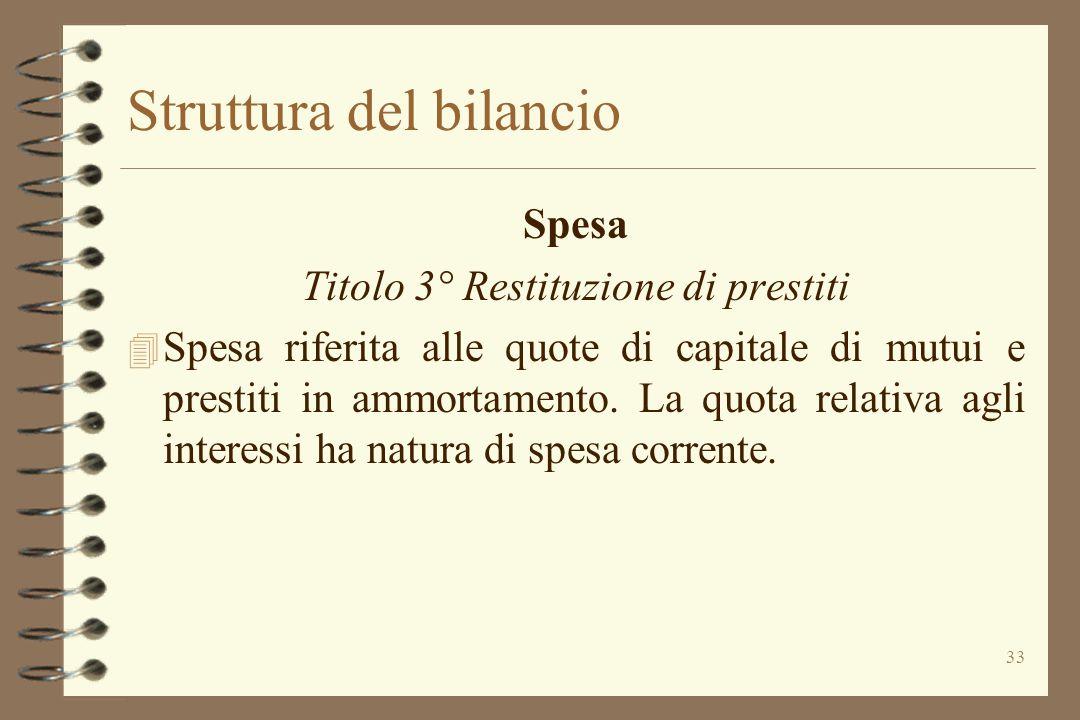 33 Struttura del bilancio Spesa Titolo 3° Restituzione di prestiti 4 Spesa riferita alle quote di capitale di mutui e prestiti in ammortamento. La quo