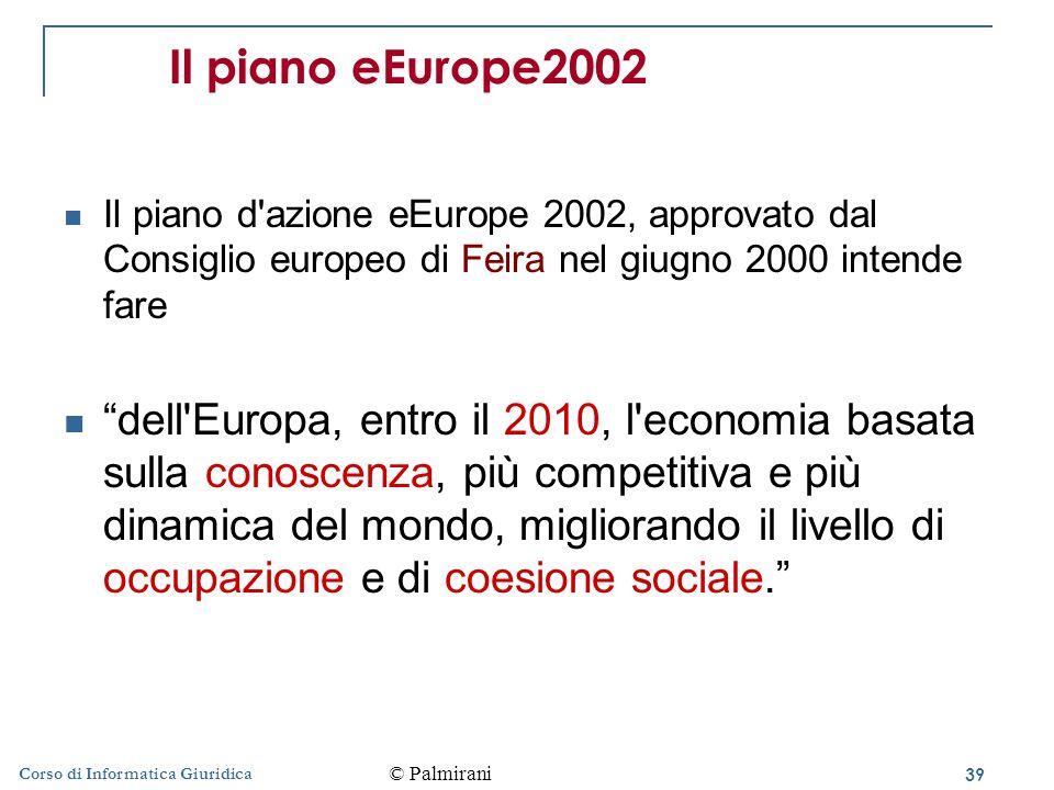39 Corso di Informatica Giuridica Il piano eEurope2002 Il piano d azione eEurope 2002, approvato dal Consiglio europeo di Feira nel giugno 2000 intende fare dell Europa, entro il 2010, l economia basata sulla conoscenza, più competitiva e più dinamica del mondo, migliorando il livello di occupazione e di coesione sociale. © Palmirani