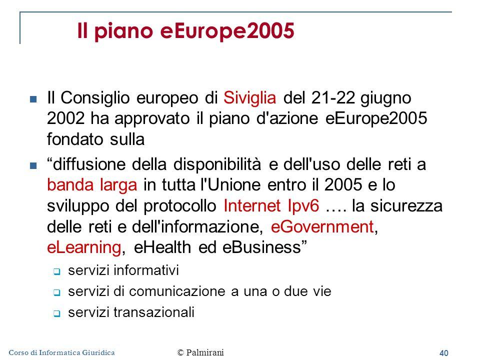 40 Corso di Informatica Giuridica Il piano eEurope2005 Il Consiglio europeo di Siviglia del 21-22 giugno 2002 ha approvato il piano d azione eEurope2005 fondato sulla diffusione della disponibilità e dell uso delle reti a banda larga in tutta l Unione entro il 2005 e lo sviluppo del protocollo Internet Ipv6 ….