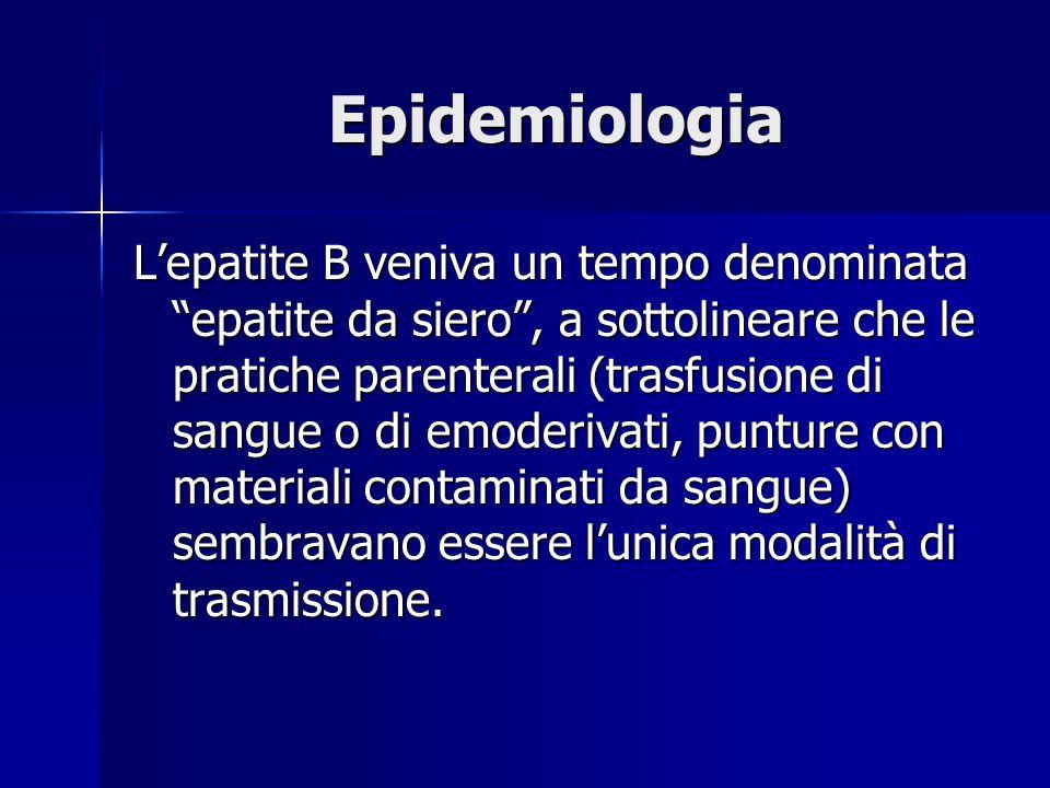 """Epidemiologia L'epatite B veniva un tempo denominata """"epatite da siero"""", a sottolineare che le pratiche parenterali (trasfusione di sangue o di emoder"""