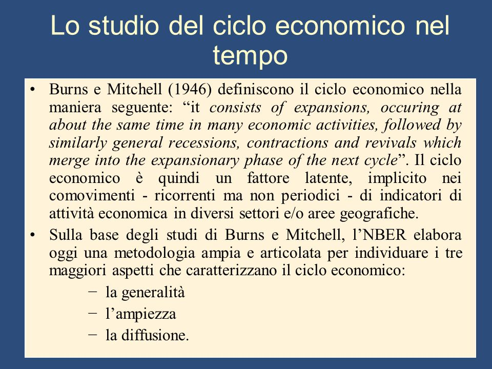 Lo studio del ciclo economico nel tempo Burns e Mitchell (1946) definiscono il ciclo economico nella maniera seguente: it consists of expansions, occuring at about the same time in many economic activities, followed by similarly general recessions, contractions and revivals which merge into the expansionary phase of the next cycle .
