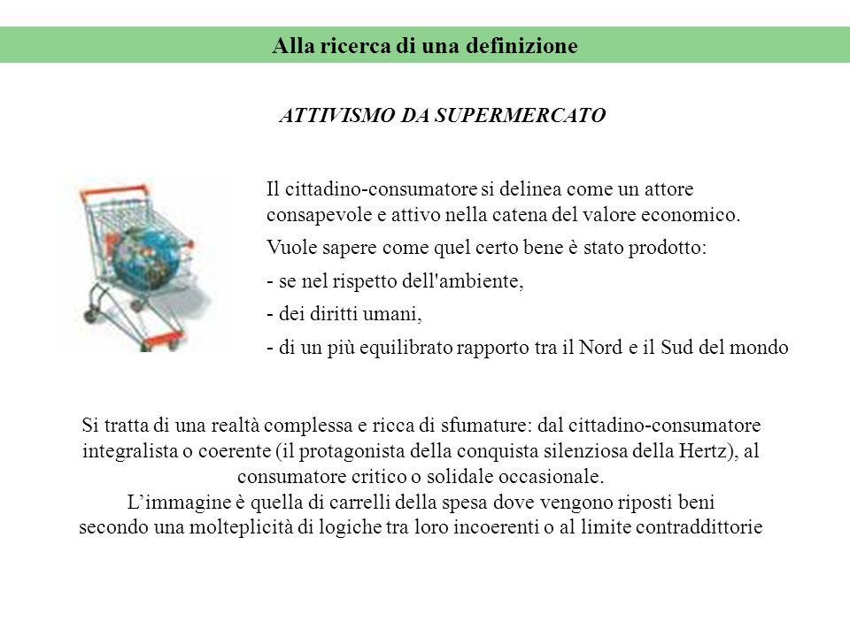 Alla ricerca di una definizione ATTIVISMO DA SUPERMERCATO Il cittadino-consumatore si delinea come un attore consapevole e attivo nella catena del valore economico.