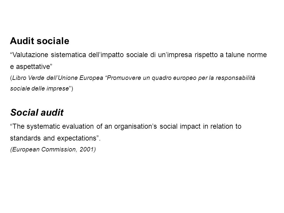 Audit sociale Valutazione sistematica dell'impatto sociale di un'impresa rispetto a talune norme e aspettative (Libro Verde dell'Unione Europea Promuovere un quadro europeo per la responsabilità sociale delle imprese ) Social audit The systematic evaluation of an organisation's social impact in relation to standards and expectations .