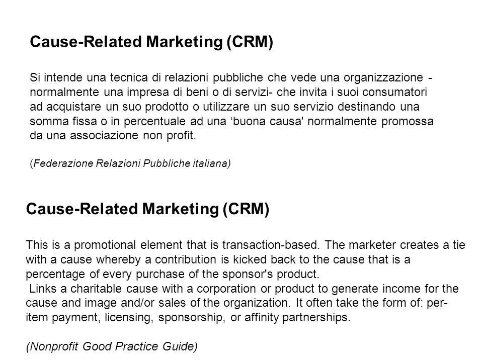 Cause-Related Marketing (CRM) Si intende una tecnica di relazioni pubbliche che vede una organizzazione - normalmente una impresa di beni o di servizi