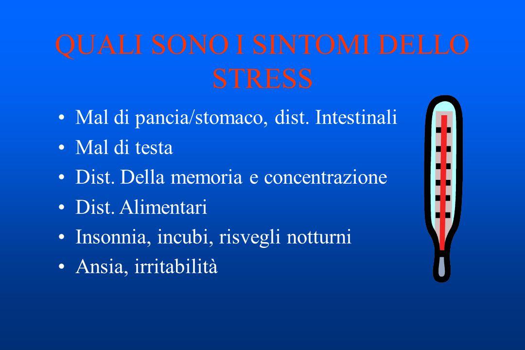 QUALI SONO I SINTOMI DELLO STRESS Mal di pancia/stomaco, dist. Intestinali Mal di testa Dist. Della memoria e concentrazione Dist. Alimentari Insonnia