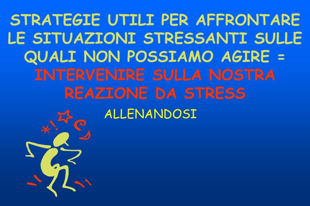 STRATEGIE UTILI PER AFFRONTARE LE SITUAZIONI STRESSANTI SULLE QUALI NON POSSIAMO AGIRE = INTERVENIRE SULLA NOSTRA REAZIONE DA STRESS ALLENANDOSI