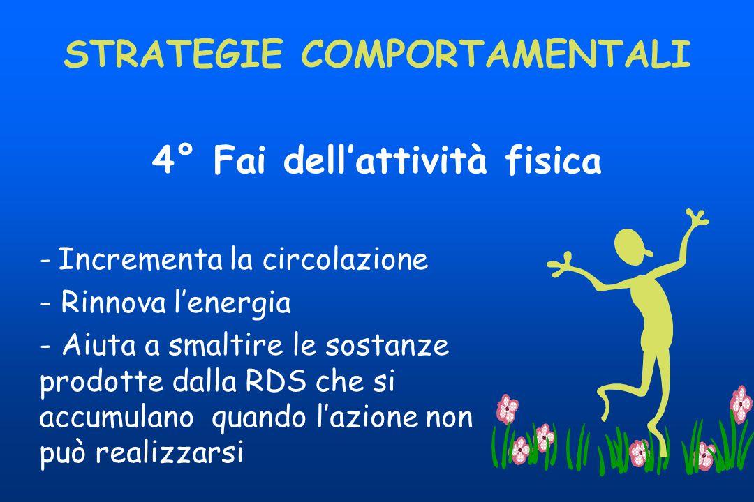 4° Fai dell'attività fisica STRATEGIE COMPORTAMENTALI - Incrementa la circolazione - Rinnova l'energia - Aiuta a smaltire le sostanze prodotte dalla R
