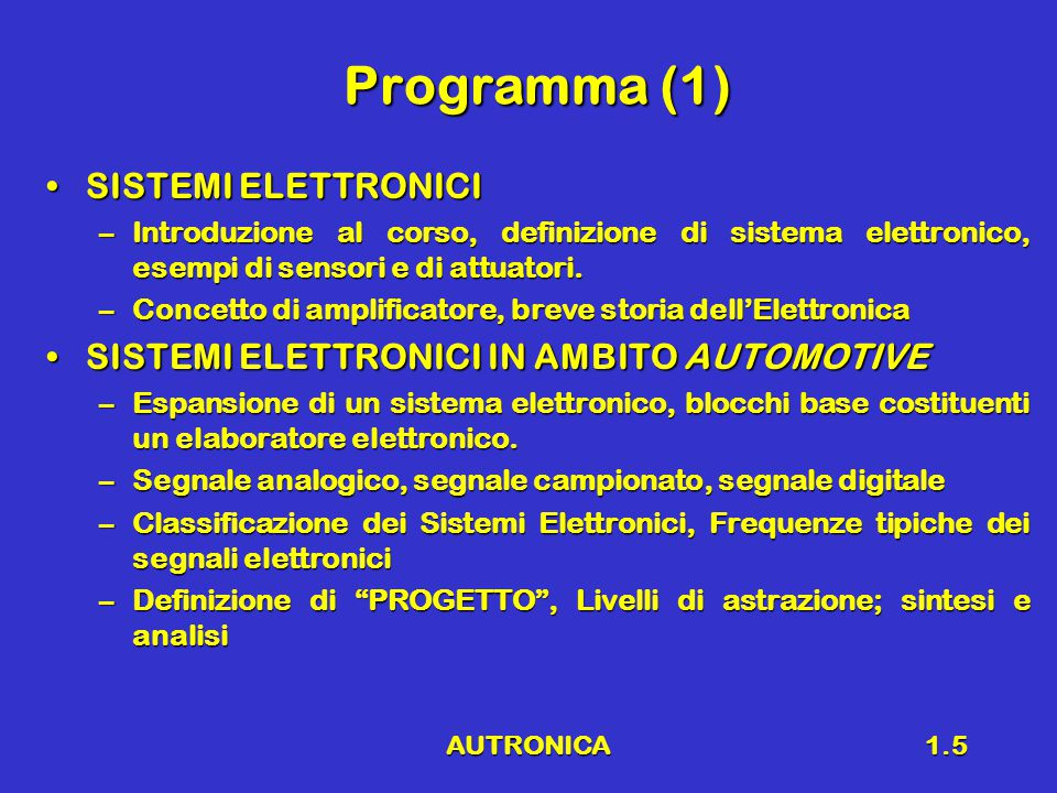 AUTRONICA1.6 Programma (2) RICHIAMI DI ELETTROTECNICARICHIAMI DI ELETTROTECNICA –Legge di ohm, principi di Kirchhoff, potenza, elementi reattivi –Comportamento in funzione della frequenza delle reti elettriche, Diagrammi di Bode ELETTRONICA ANALOGICAELETTRONICA ANALOGICA –Concetto di amplificazione –Amplificatore operazionale –Concetto di reazione –Analisi di amplificatori elementari –Convertitori analogico – digitale e digitale - analogico –Convertitori analogico – digitale e digitale - analogico