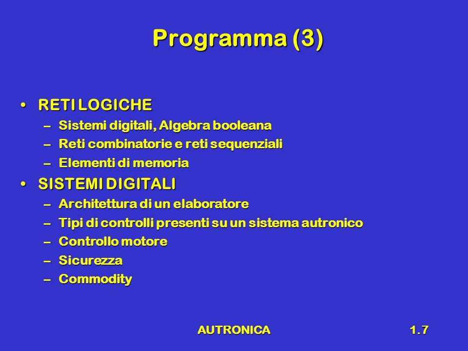 AUTRONICA1.7 Programma (3) RETI LOGICHERETI LOGICHE –Sistemi digitali, Algebra booleana –Reti combinatorie e reti sequenziali –Elementi di memoria SISTEMI DIGITALISISTEMI DIGITALI –Architettura di un elaboratore –Tipi di controlli presenti su un sistema autronico –Controllo motore –Sicurezza –Commodity –Commodity