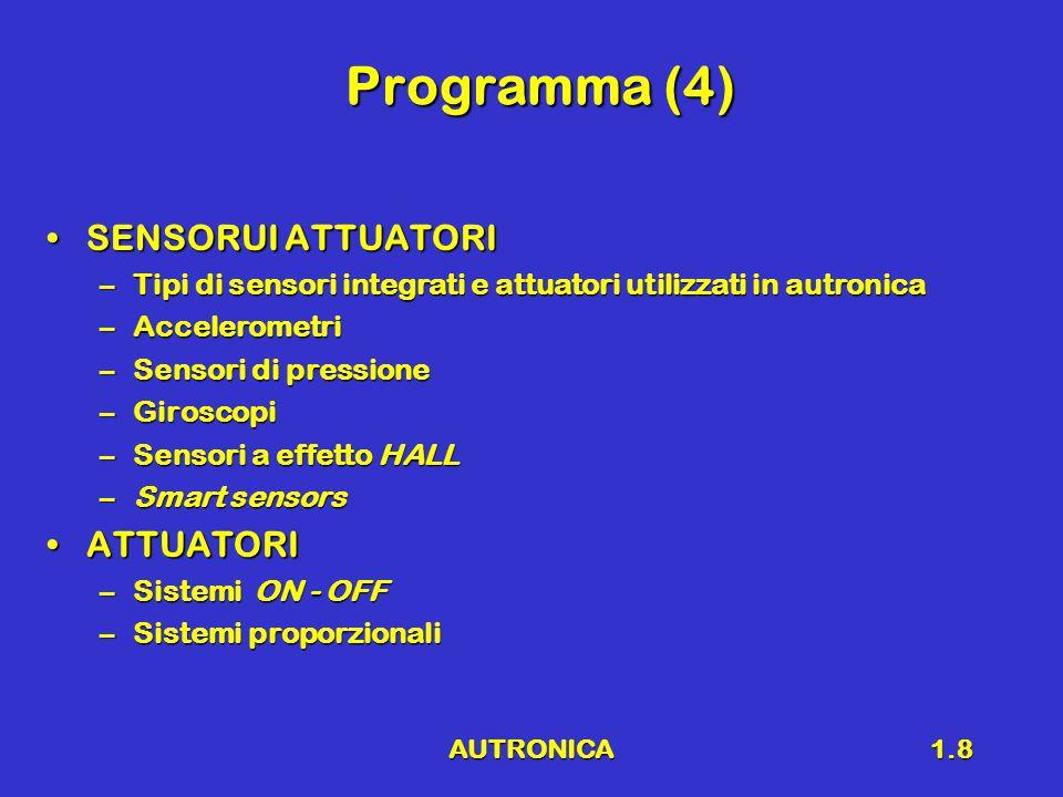 AUTRONICA1.8 Programma (4) SENSORUI ATTUATORISENSORUI ATTUATORI –Tipi di sensori integrati e attuatori utilizzati in autronica –Accelerometri –Sensori di pressione –Giroscopi –Sensori a effetto HALL –Smart sensors ATTUATORIATTUATORI –Sistemi ON - OFF –Sistemi proporzionali