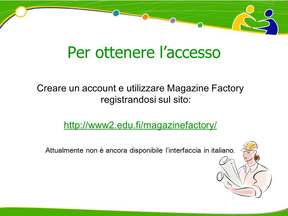 Per ottenere l'accesso Creare un account e utilizzare Magazine Factory registrandosi sul sito: http://www2.edu.fi/magazinefactory/ Attualmente non è a