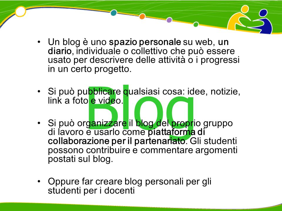 Blog Un blog è uno spazio personale su web, un diario, individuale o collettivo che può essere usato per descrivere delle attività o i progressi in un